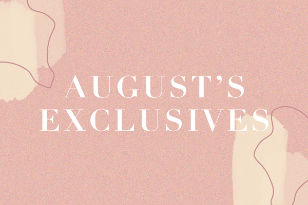 August Exclusives